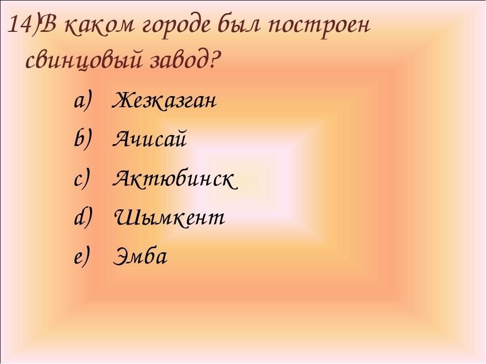 14)В каком городе был построен свинцовый завод? Жезказган Ачисай Актюбинск Шы...