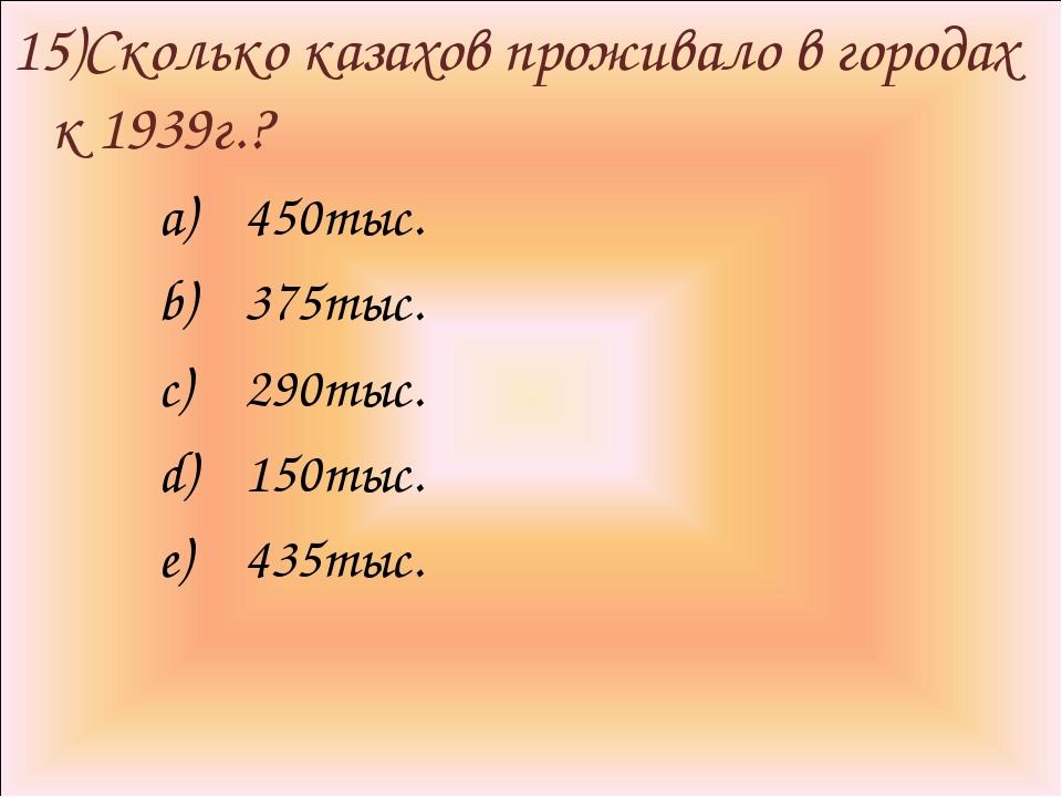 15)Сколько казахов проживало в городах к 1939г.? 450тыс. 375тыс. 290тыс. 150т...