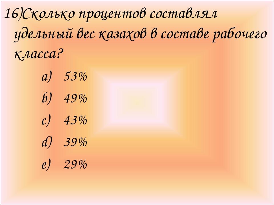16)Сколько процентов составлял удельный вес казахов в составе рабочего класса...