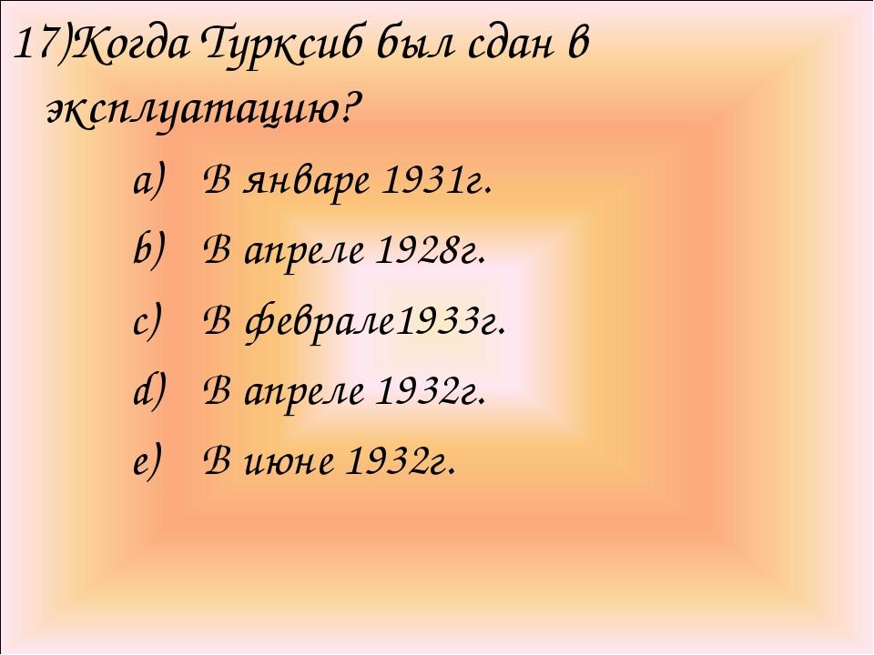 17)Когда Турксиб был сдан в эксплуатацию? В январе 1931г. В апреле 1928г. В ф...