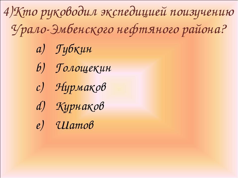 4)Кто руководил экспедицией поизучению Урало-Эмбенского нефтяного района? Губ...