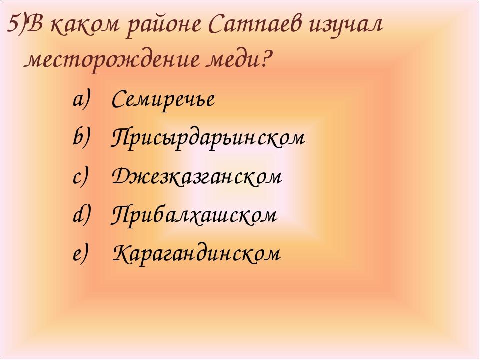 5)В каком районе Сатпаев изучал месторождение меди? Семиречье Присырдарьинско...