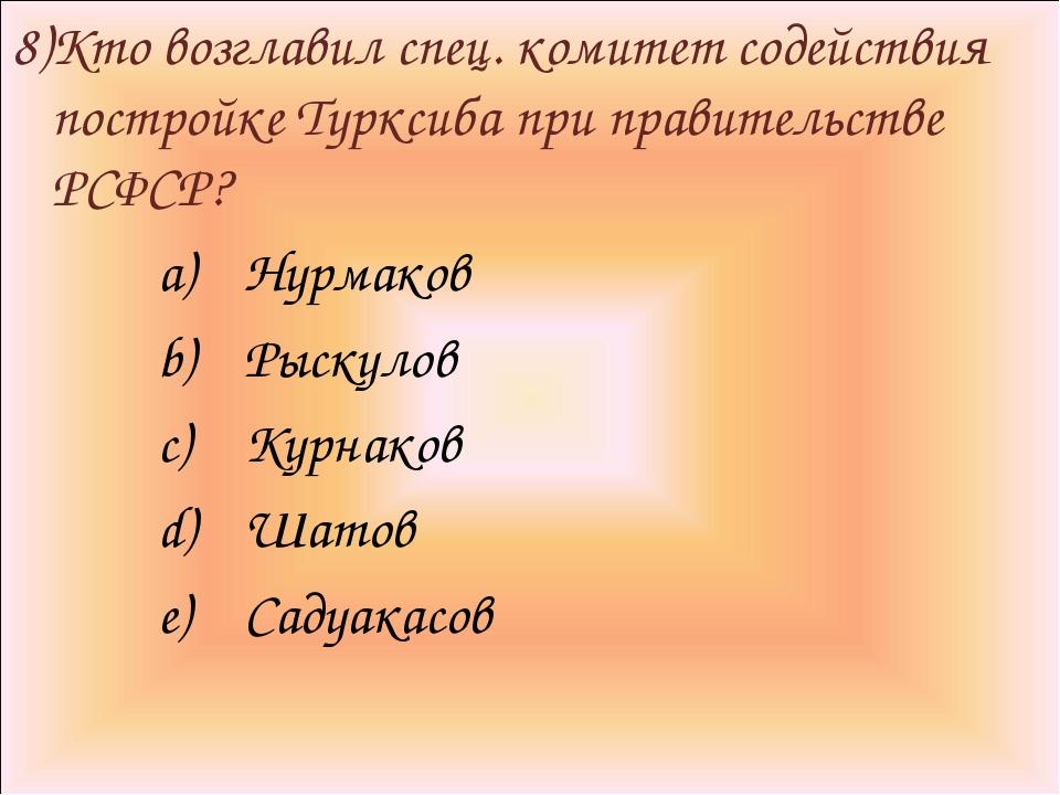 8)Кто возглавил спец. комитет содействия постройке Турксиба при правительстве...