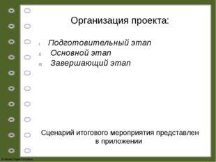 Организация проекта: Подготовительный этап Основной этап Завершающий этап Сце