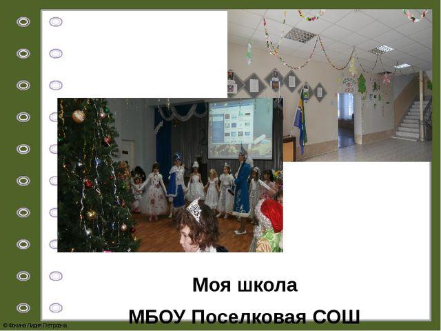 Моя школа МБОУ Поселковая СОШ © Фокина Лидия Петровна