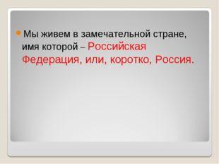 Мы живем в замечательной стране, имя которой – Российская Федерация, или, кор