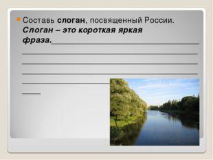 Составь слоган, посвященный России. Слоган – это короткая яркая фраза._______