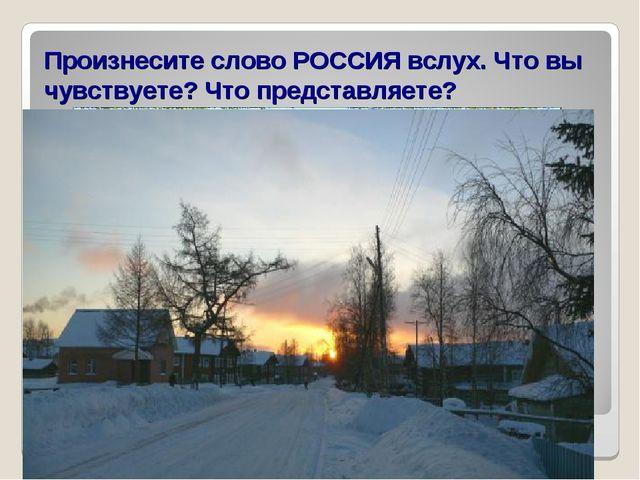 Произнесите слово РОССИЯ вслух. Что вы чувствуете? Что представляете?