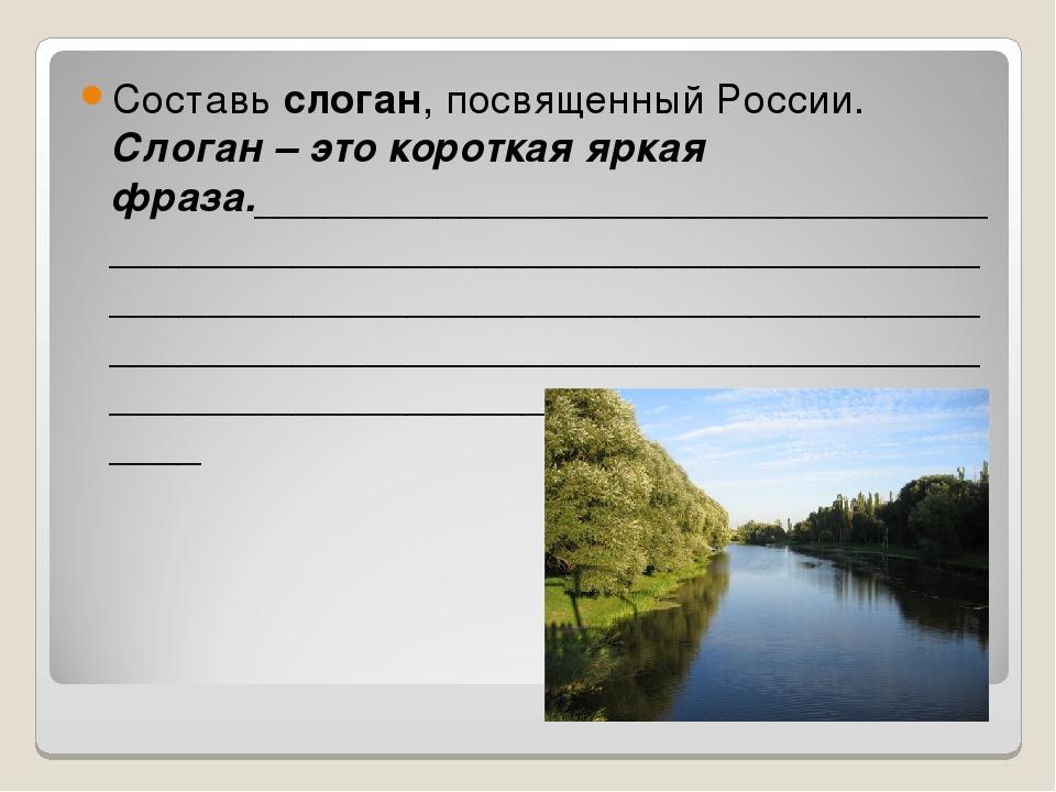 Составь слоган, посвященный России. Слоган – это короткая яркая фраза._______...