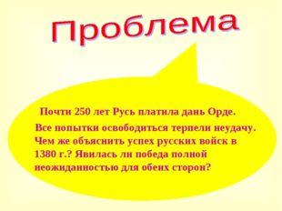 Почти 250 лет Русь платила дань Орде. Все попытки освободиться терпели неуда