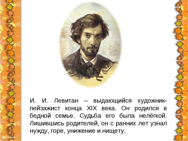 И. И. Левитан – выдающийся художник-пейзажист конца XIX века. Он родился в бе...