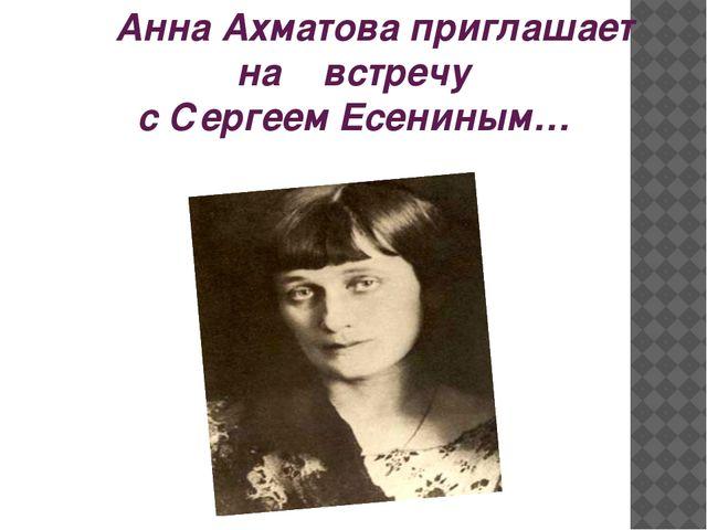 Анна Ахматова приглашает на встречу с Сергеем Есениным…