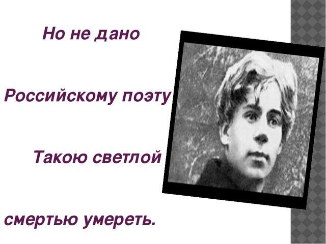 Но не дано Российскому поэту Такою светлой смертью умереть.