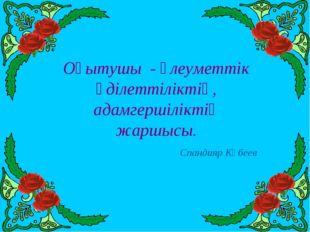 Оқытушы - әлеуметтік әділеттіліктің, адамгершіліктің жаршысы. Спандияр Көбеев
