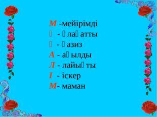 М -мейірімді Ұ - ұлағатты Ғ - ғазиз А - ақылды Л - лайықты І - іскер М- маман