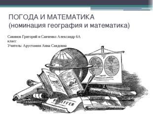ПОГОДА И МАТЕМАТИКА (номинация география и математика) Савинов Григорий и Сав