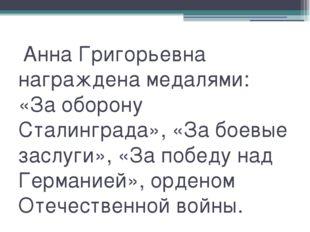 Анна Григорьевна награждена медалями: «За оборону Сталинграда», «За боевые з