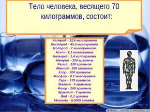 Углерод - 12,6 килограмма Кислород - 45,5 килограмма Водород - 7 килограммов