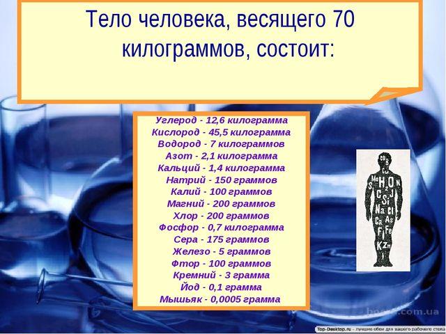 Углерод - 12,6 килограмма Кислород - 45,5 килограмма Водород - 7 килограммов...