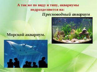А так же по виду и типу, аквариумы подразделяются на: Пресноводный аквариум.