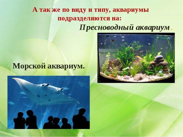А так же по виду и типу, аквариумы подразделяются на: Пресноводный аквариум....