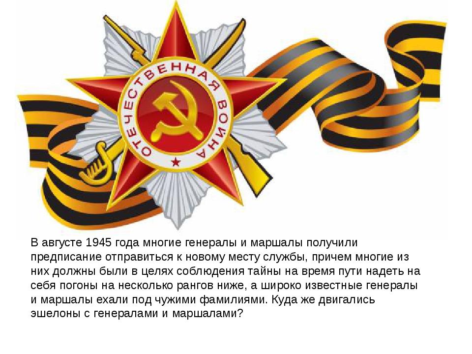 В августе 1945 года многие генералы и маршалы получили предписание отправитьс...
