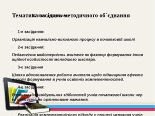 Тематика засідань методичного об`єднання 1-е засідання: Організація навчально