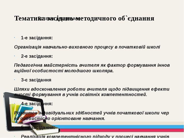 Тематика засідань методичного об`єднання 1-е засідання: Організація навчально...