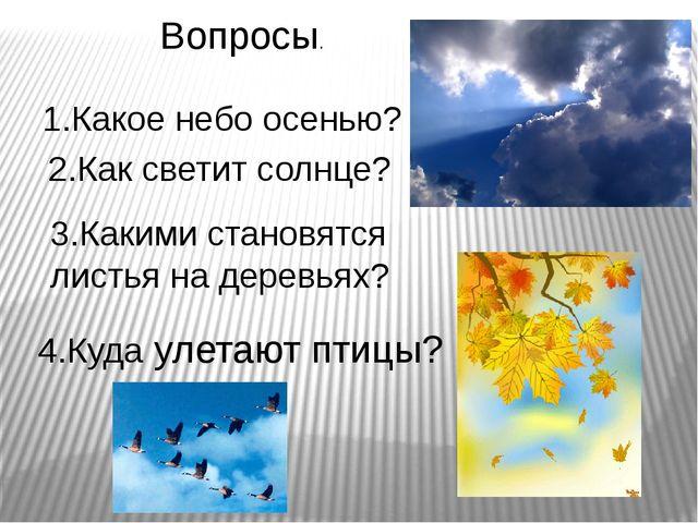 Вопросы. 1.Какое небо осенью? 2.Как светит солнце? 4.Куда улетают птицы? 3.Ка...