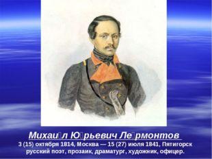 Михаи́л Ю́рьевич Ле́рмонтов 3(15)октября 1814, Москва— 15 (27) июля 1841,