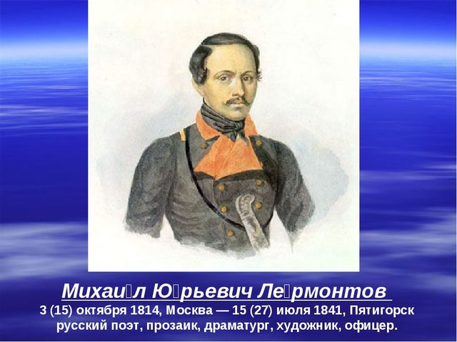 Михаи́л Ю́рьевич Ле́рмонтов 3(15)октября 1814, Москва— 15 (27) июля 1841,...