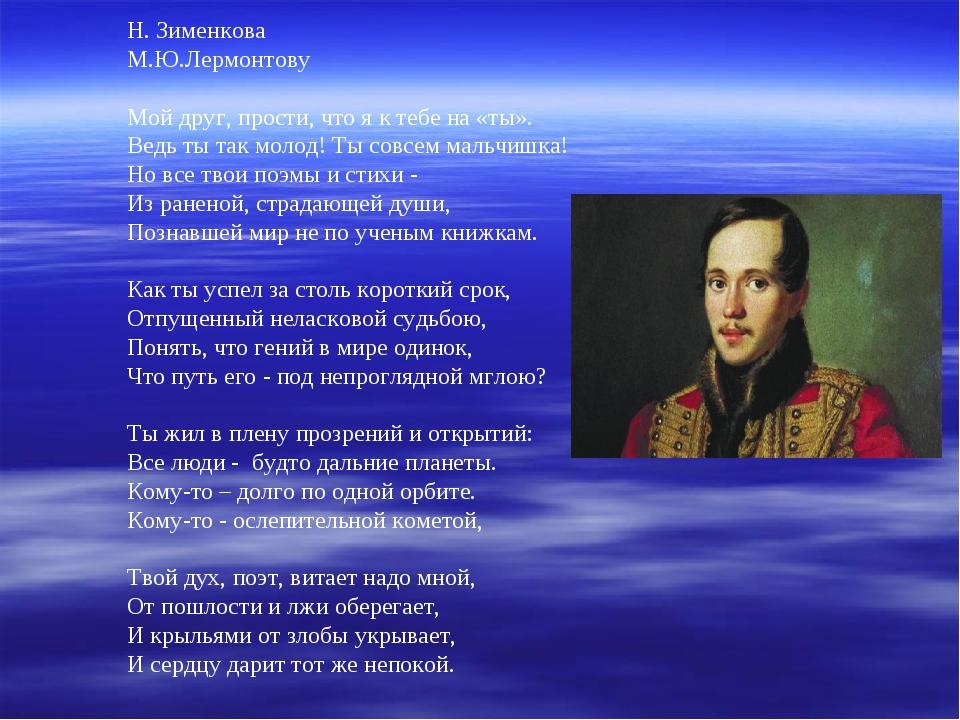 Н. Зименкова М.Ю.Лермонтову  Мой друг, прости, что я к тебе на «ты». Ведь ты...