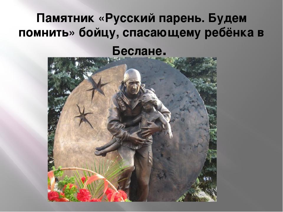 Памятник «Русский парень. Будем помнить» бойцу, спасающему ребёнка в Беслане.