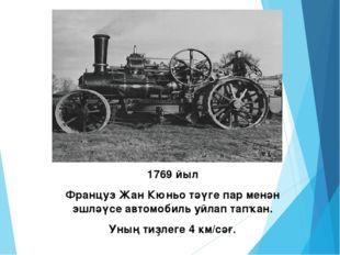 1769 йыл Француз Жан Кюньо тәүге пар менән эшләүсе автомобиль уйлап тапҡан. У