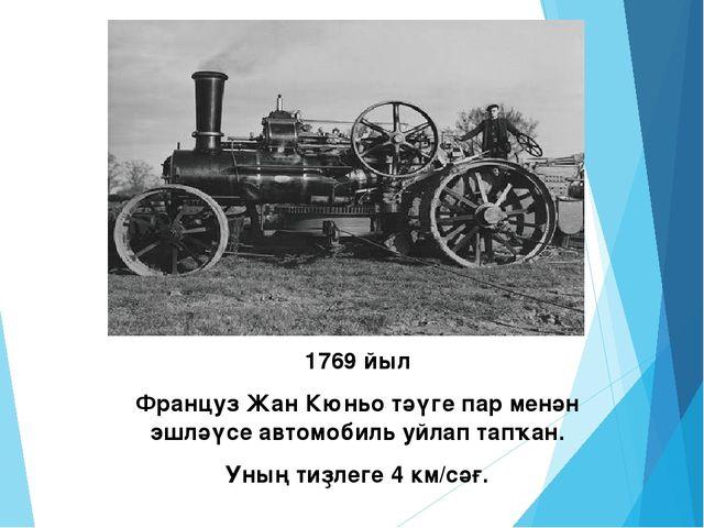 1769 йыл Француз Жан Кюньо тәүге пар менән эшләүсе автомобиль уйлап тапҡан. У...