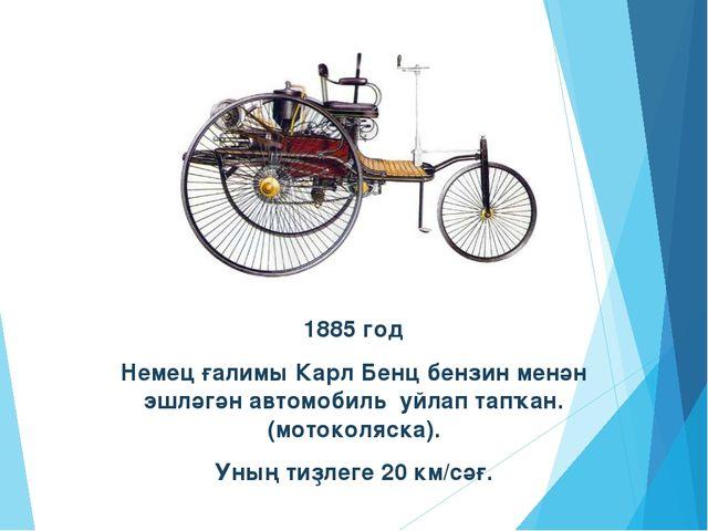 1885 год Немец ғалимы Карл Бенц бензин менән эшләгән автомобиль уйлап тапҡан....