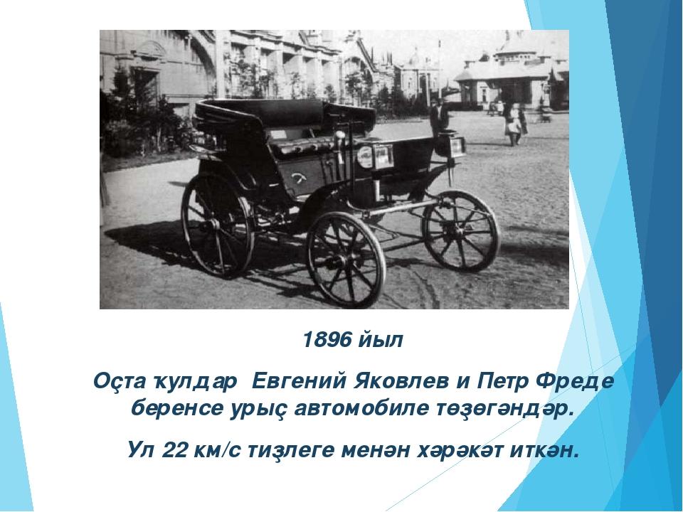 1896 йыл Оҫта ҡулдар Евгений Яковлев и Петр Фреде беренсе урыҫ автомобиле төҙ...