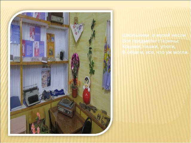 Школьники в музей несли Все предметы старины: Крынки, чашки, утюги, В общем,...