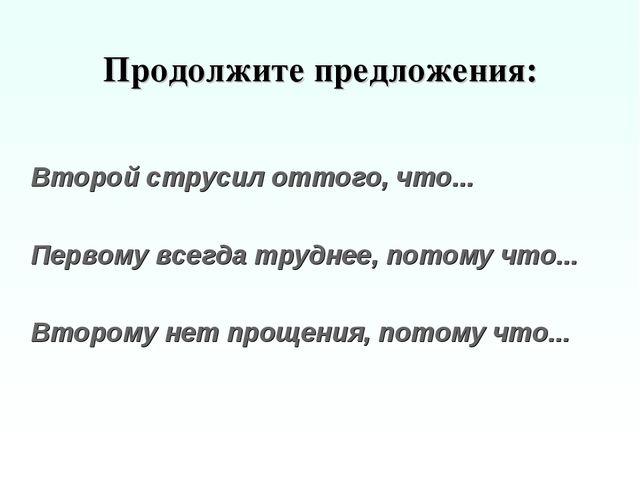 Продолжите предложения: Второй струсил оттого, что... Первому всегда трудне...