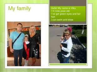 My family Hello! My name is Vika. I`m nine yeas old. I`ve got green eyes and
