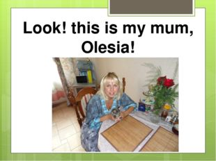 Look! this is my mum, Olesia!