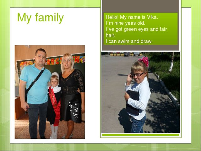 My family Hello! My name is Vika. I`m nine yeas old. I`ve got green eyes and...