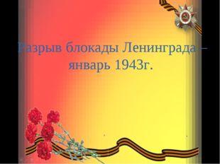 Разрыв блокады Ленинграда – январь 1943г.