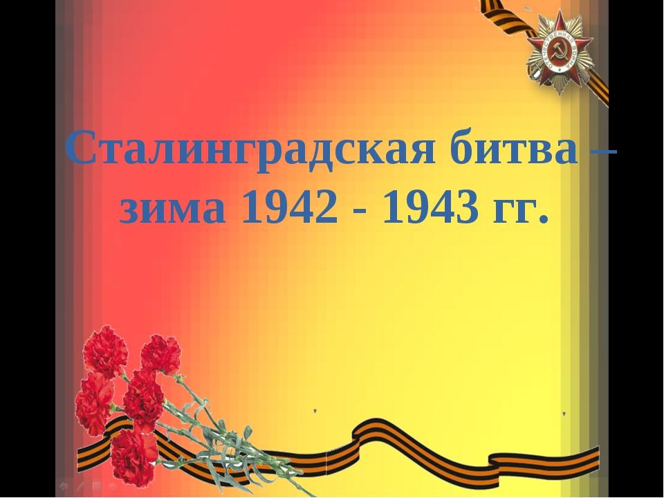 Сталинградская битва – зима 1942 - 1943 гг.