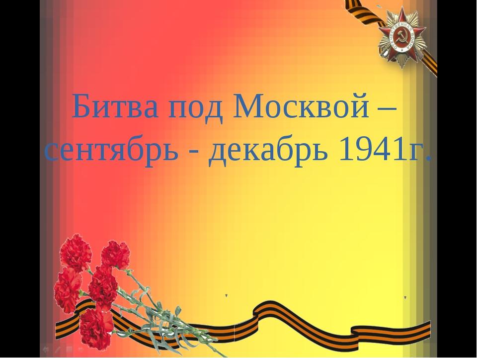Битва под Москвой – сентябрь - декабрь 1941г.