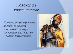 Начало распространения колоколов во всём христианском мире связывают с именем