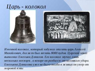 Царь - колокол Именной колокол, который задумал отлить царь Алексей Михайлови