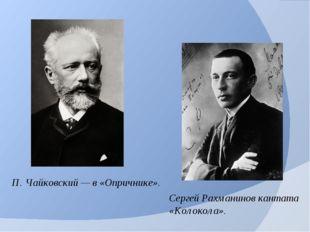 П. Чайковский — в «Опричнике». Сергей Рахманинов кантата «Колокола».