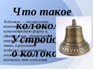Ко́локол — инструмент, источник звука, имеющий куполообразную форму и, обычн