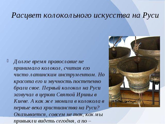 Расцвет колокольного искусства на Руси Долгое время православие не принимало...